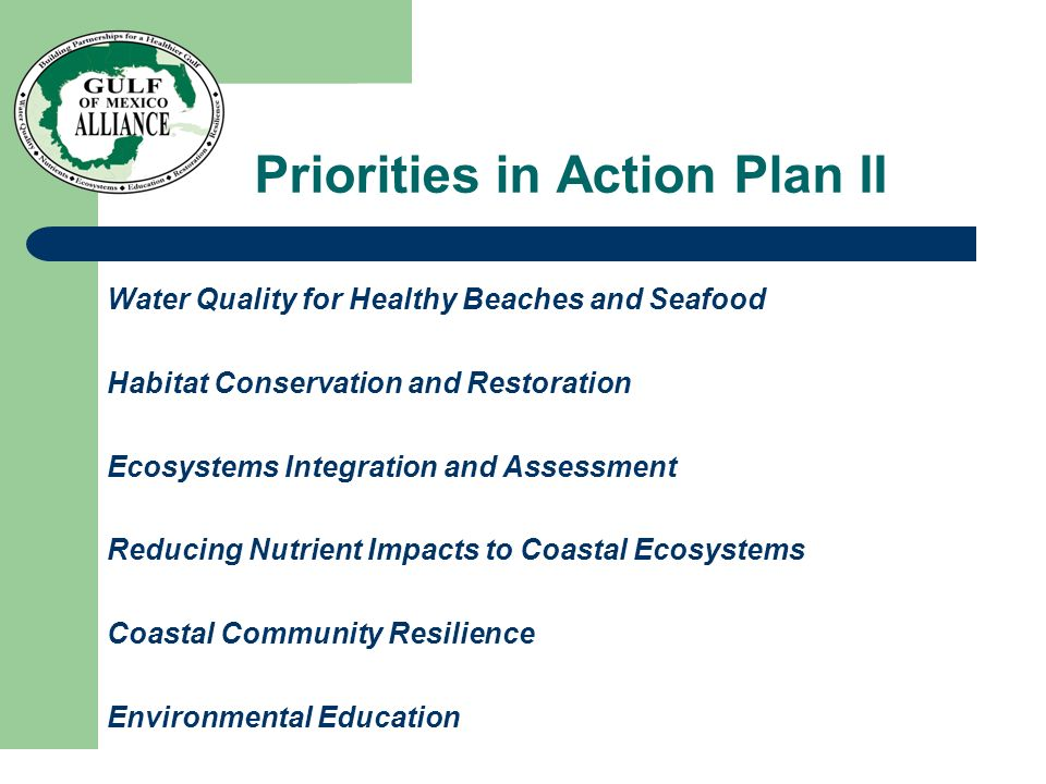 Priorities in Action Plan II Water Quality for Healthy Beaches and Seafood Habitat Conservation and Restoration Ecosystems Integration and Assessment Reducing Nutrient Impacts to Coastal Ecosystems Coastal Community Resilience Environmental Education
