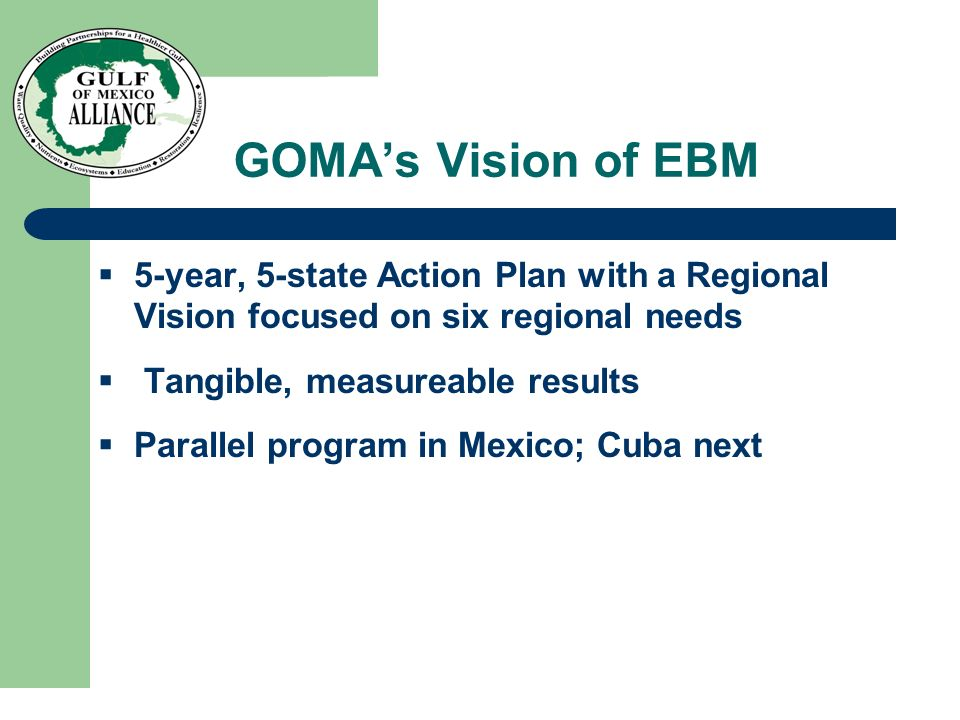 GOMAs Vision of EBM 5-year, 5-state Action Plan with a Regional Vision focused on six regional needs Tangible, measureable results Parallel program in Mexico; Cuba next