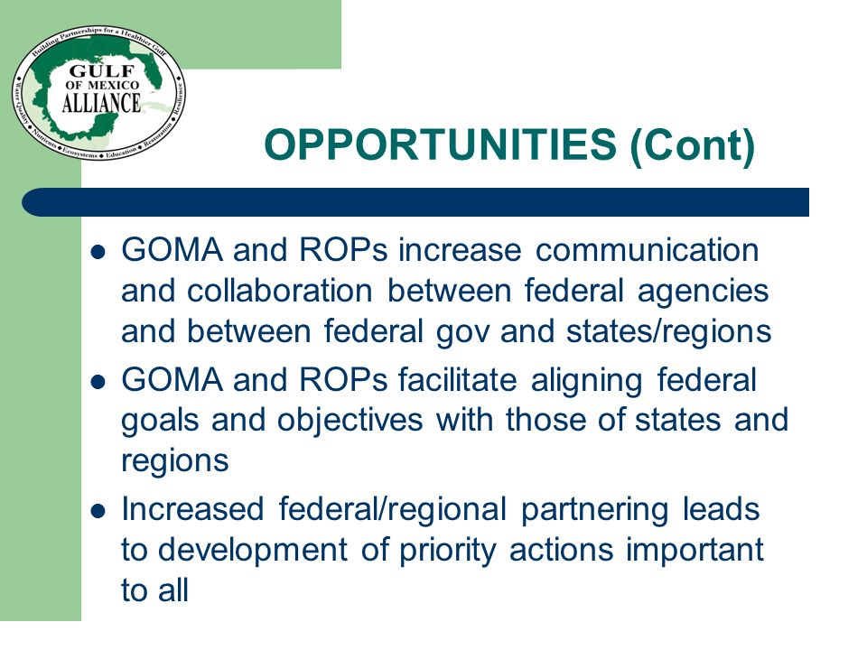 OPPORTUNITIES (Cont) GOMA and ROPs increase communication and collaboration between federal agencies and between federal gov and states/regions GOMA and ROPs facilitate aligning federal goals and objectives with those of states and regions Increased federal/regional partnering leads to development of priority actions important to all