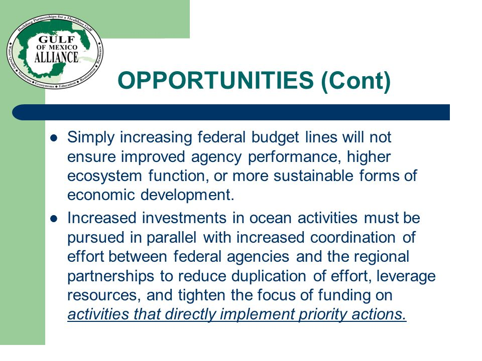 OPPORTUNITIES (Cont) Simply increasing federal budget lines will not ensure improved agency performance, higher ecosystem function, or more sustainable forms of economic development.