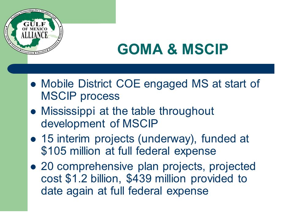 GOMA & MSCIP Mobile District COE engaged MS at start of MSCIP process Mississippi at the table throughout development of MSCIP 15 interim projects (underway), funded at $105 million at full federal expense 20 comprehensive plan projects, projected cost $1.2 billion, $439 million provided to date again at full federal expense