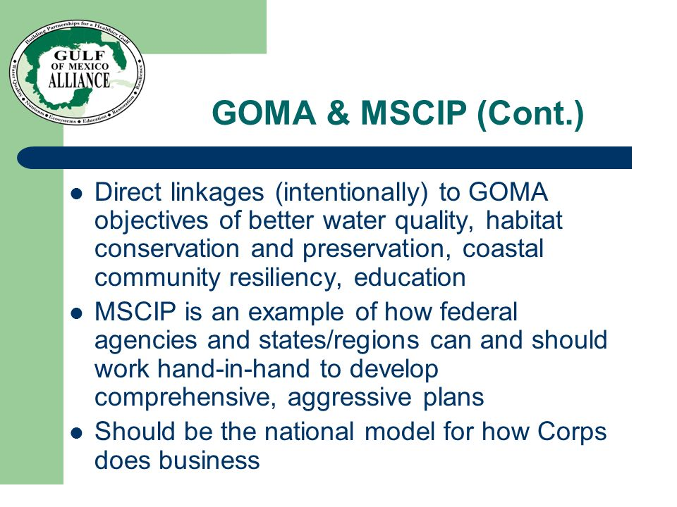 GOMA & MSCIP (Cont.) Direct linkages (intentionally) to GOMA objectives of better water quality, habitat conservation and preservation, coastal community resiliency, education MSCIP is an example of how federal agencies and states/regions can and should work hand-in-hand to develop comprehensive, aggressive plans Should be the national model for how Corps does business
