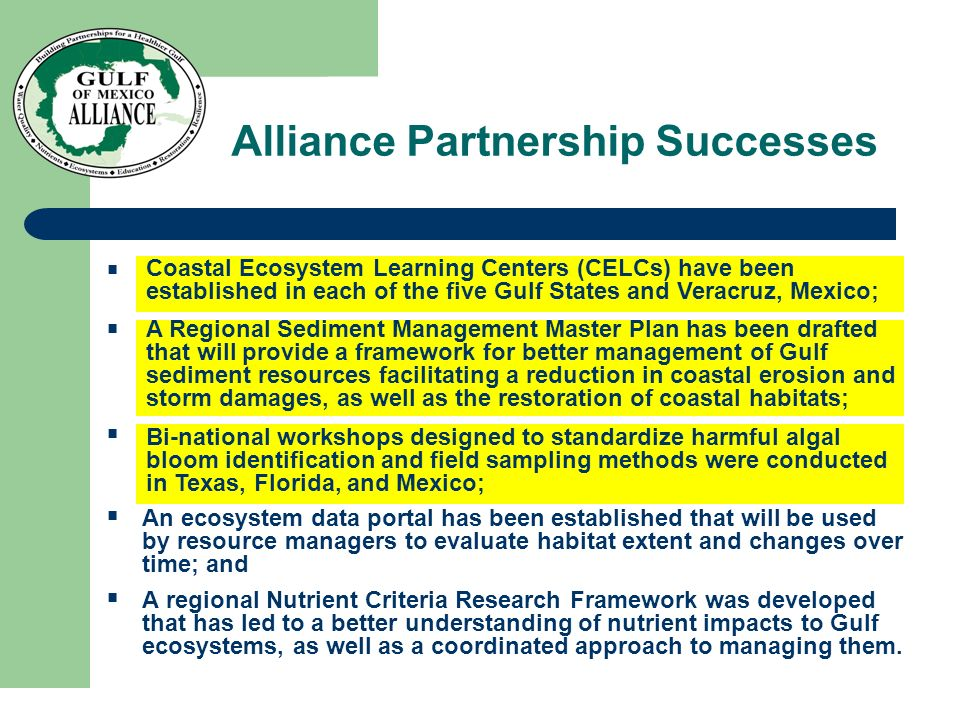Alliance Partnership Successes Coastal Ecosystem Learning Centers (CELCs) have been established in each of the five Gulf States and Veracruz, Mexico; A Regional Sediment Management Master Plan has been drafted that will provide a framework for better management of Gulf sediment resources facilitating a reduction in coastal erosion and storm damages, as well as the restoration of coastal habitats; Bi-national workshops designed to standardize harmful algal bloom identification and field sampling methods were conducted in Texas, Florida, and Mexico; An ecosystem data portal has been established that will be used by resource managers to evaluate habitat extent and changes over time; and A regional Nutrient Criteria Research Framework was developed that has led to a better understanding of nutrient impacts to Gulf ecosystems, as well as a coordinated approach to managing them.