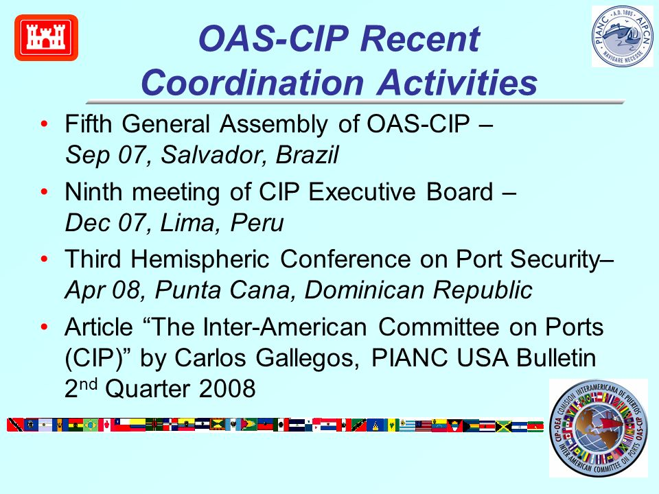 OAS-CIP Recent Coordination Activities Fifth General Assembly of OAS-CIP – Sep 07, Salvador, Brazil Ninth meeting of CIP Executive Board – Dec 07, Lima, Peru Third Hemispheric Conference on Port Security– Apr 08, Punta Cana, Dominican Republic Article The Inter-American Committee on Ports (CIP) by Carlos Gallegos, PIANC USA Bulletin 2 nd Quarter 2008