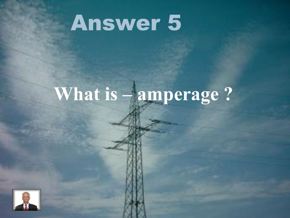 Answer 5 What is – amperage