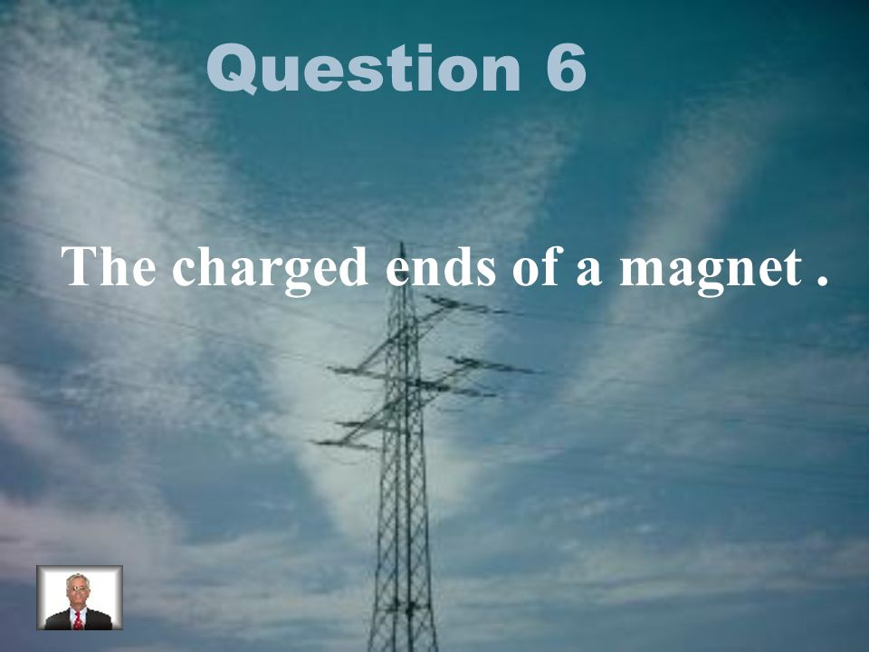 Question 6 The charged ends of a magnet.