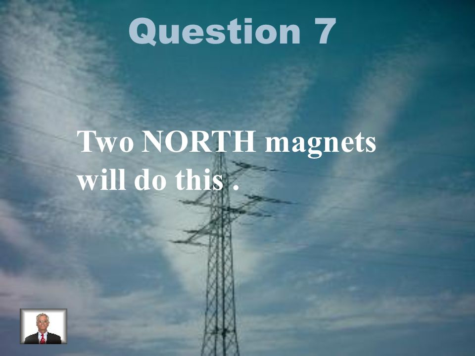 Question 7 Two NORTH magnets will do this.