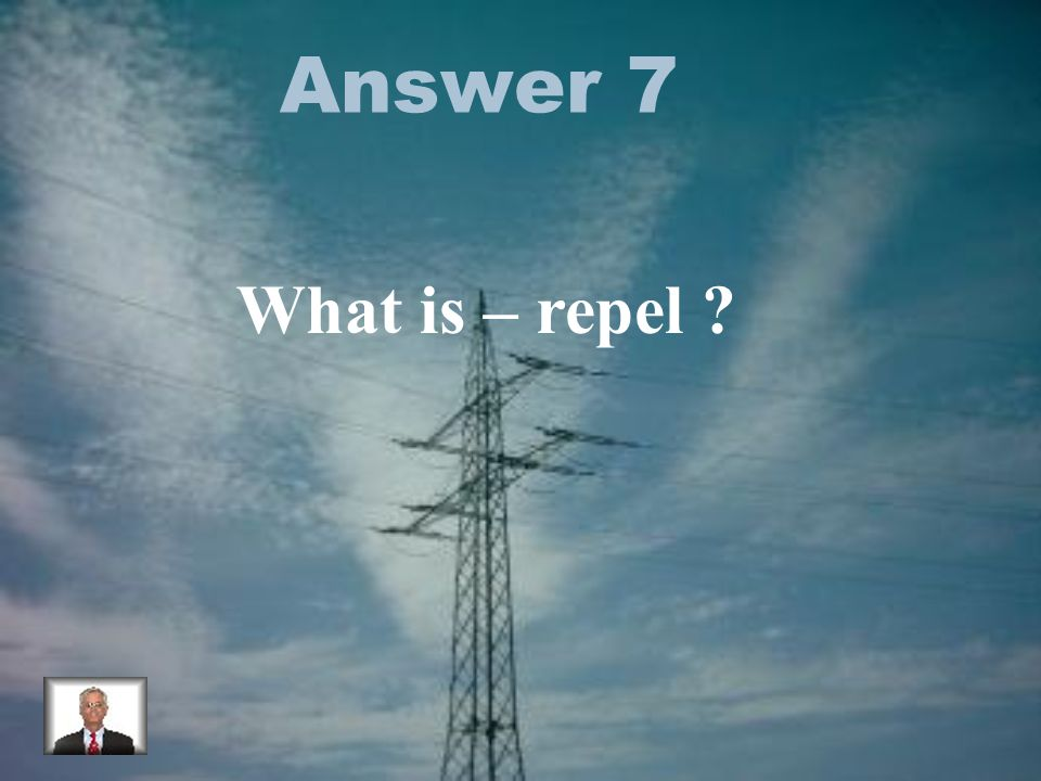 Answer 7 What is – repel