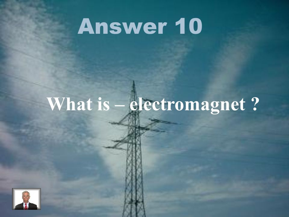 Answer 10 What is – electromagnet