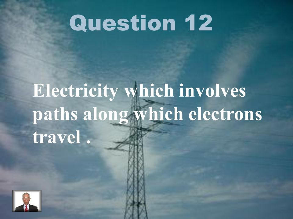 Question 12 Electricity which involves paths along which electrons travel.