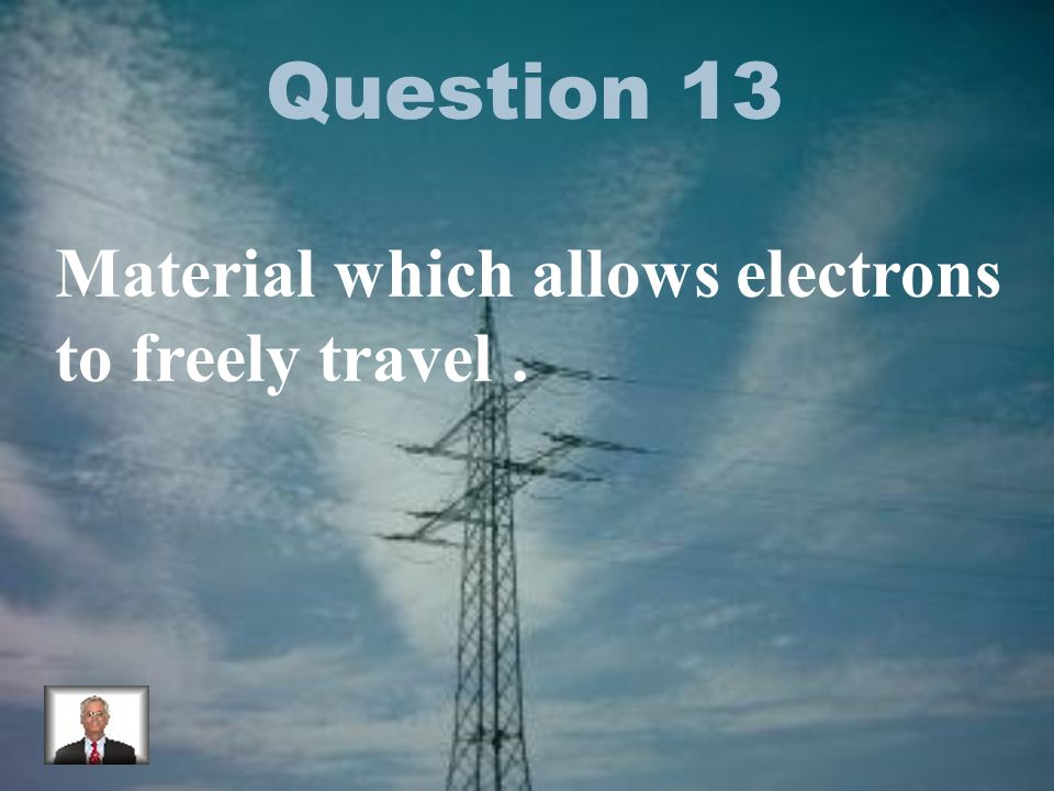 Question 13 Material which allows electrons to freely travel.