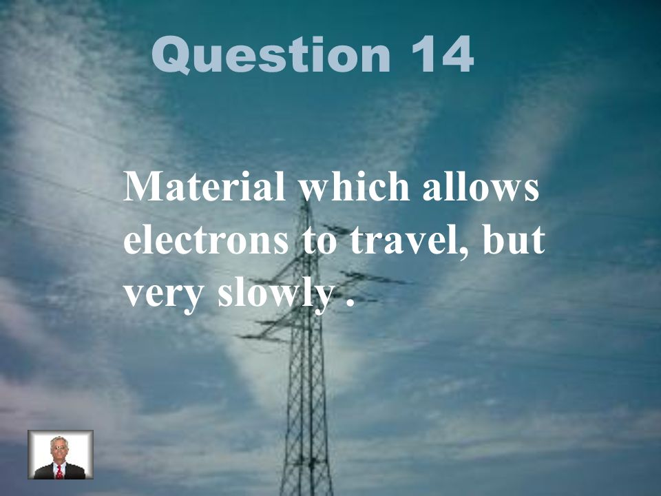 Question 14 Material which allows electrons to travel, but very slowly.