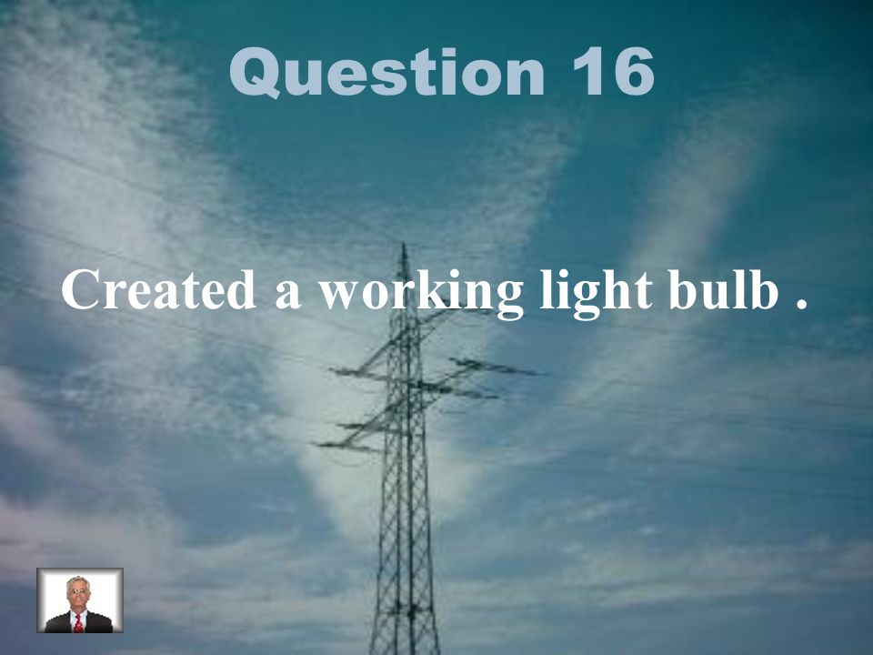 Question 16 Created a working light bulb.