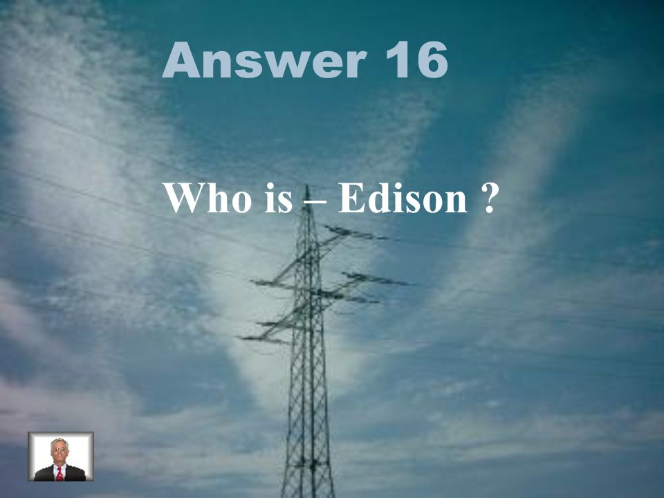 Answer 16 Who is – Edison
