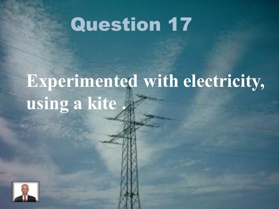Question 17 Experimented with electricity, using a kite.