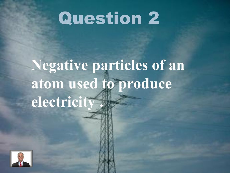 Question 2 Negative particles of an atom used to produce electricity.