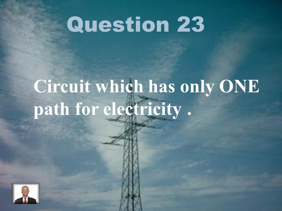 Question 23 Circuit which has only ONE path for electricity.