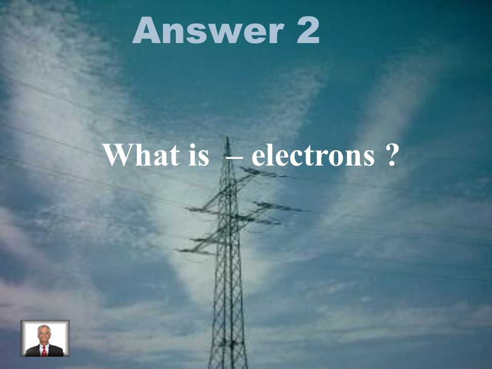 Answer 2 What is – electrons