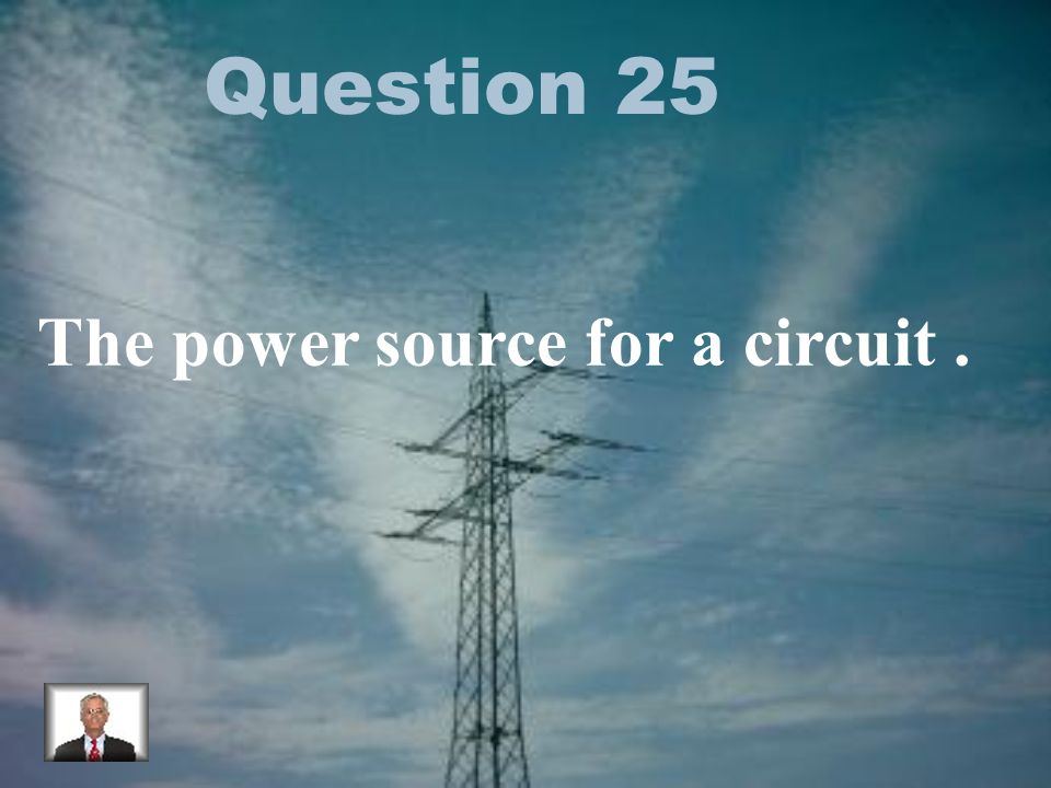 Question 25 The power source for a circuit.