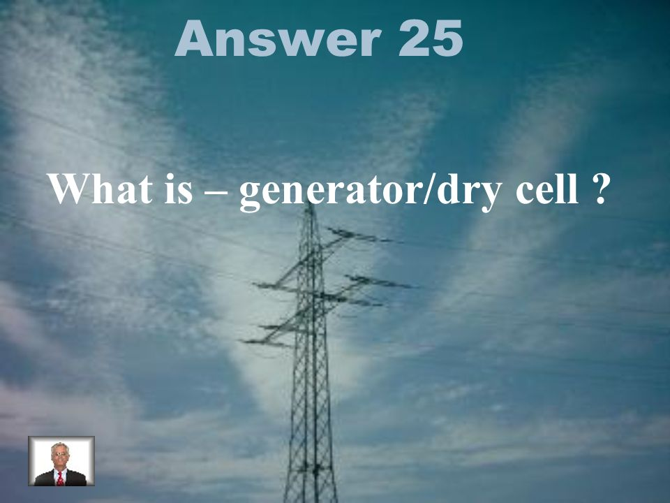 Answer 25 What is – generator/dry cell