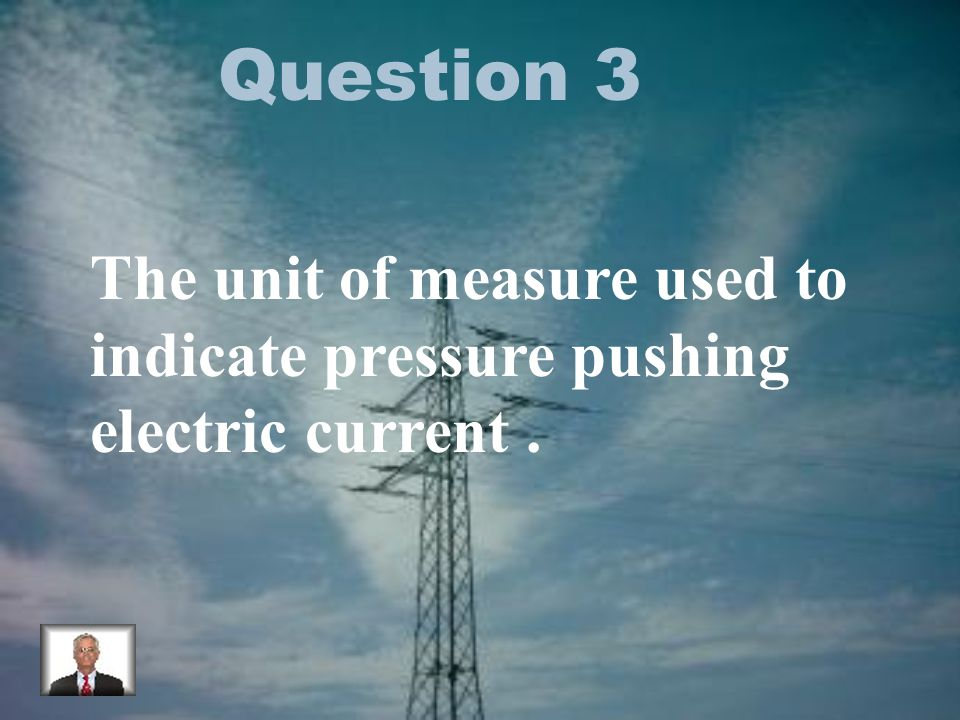 Question 3 The unit of measure used to indicate pressure pushing electric current.