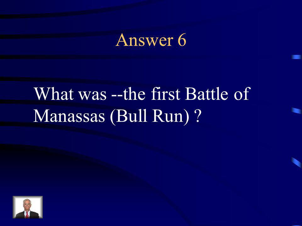 Question 6 This was the first major battle of the Civil War.