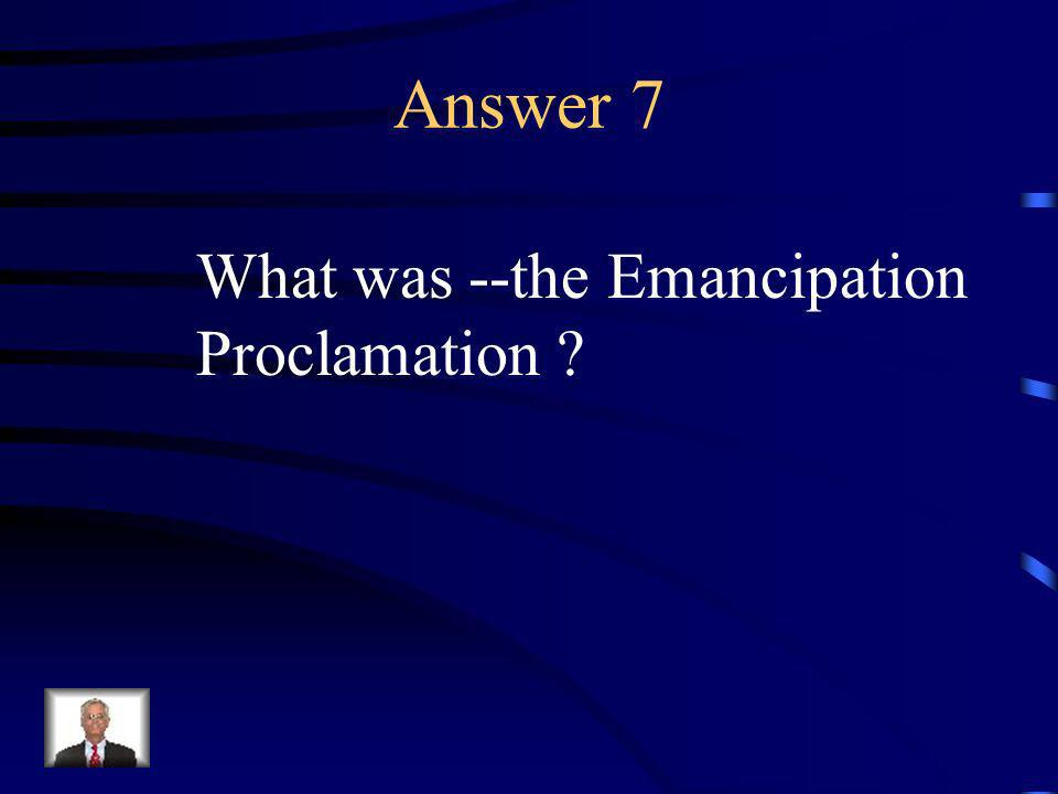 Question 7 This made freeing the slaves the focus of the war.