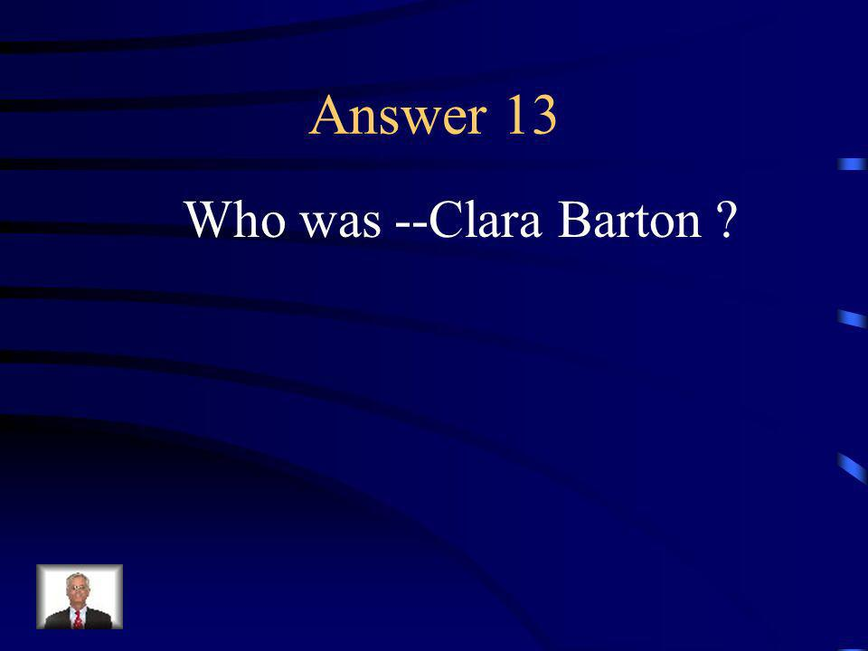 Question 13 The woman who created the American Red Cross.