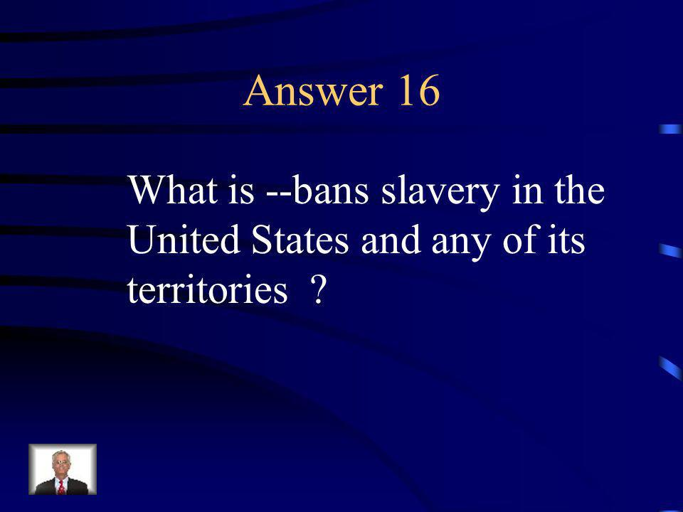 Question 16 This 13 th Amendment does this.