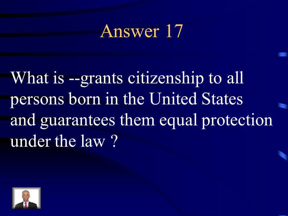 Question 17 The 14 th Amendment does this.