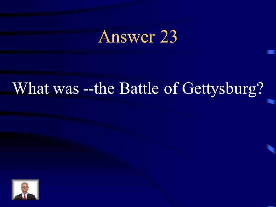 Question 23 At this battle, the North repelled Lees invasion, marking the turning point of the war.