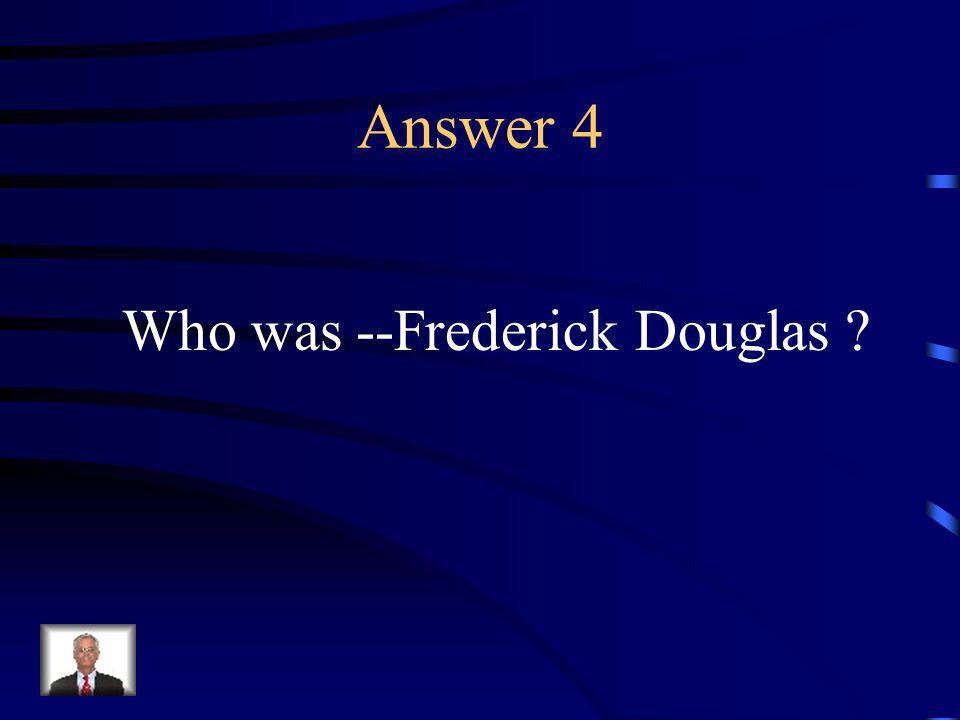 Question 4 This man was a former slave who escaped to the North and became an abolitionist.