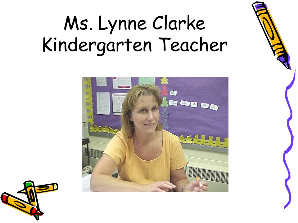 Ms. Lynne Clarke Kindergarten Teacher