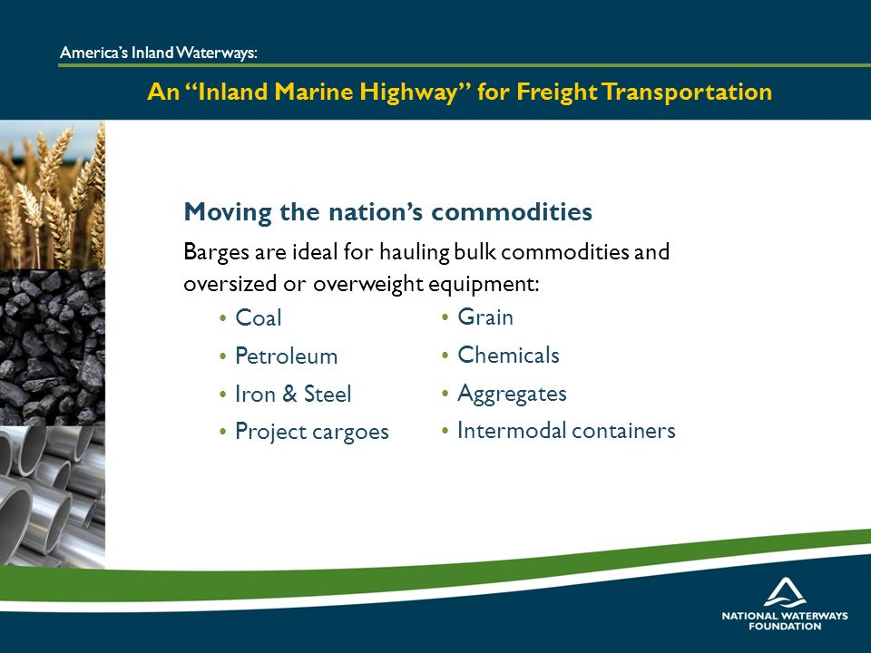 Moving the nations commodities Barges are ideal for hauling bulk commodities and oversized or overweight equipment: Americas Inland Waterways: An Inland Marine Highway for Freight Transportation Coal Petroleum Iron & Steel Project cargoes Grain Chemicals Aggregates Intermodal containers
