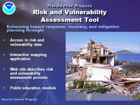 Access to risk and vulnerability data Interactive mapping application Web site describes risk and vulnerability assessment process Public education module Access to risk and vulnerability data Interactive mapping application Web site describes risk and vulnerability assessment process Public education module Florida Pilot Projects Risk and Vulnerability Assessment Tool Enhancing hazard response, recovery, and mitigation planning through: Coastal Storms Program