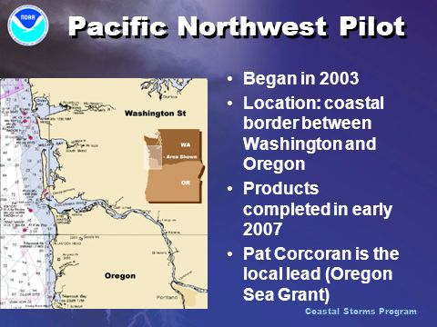 Pacific Northwest Pilot Began in 2003 Location: coastal border between Washington and Oregon Products completed in early 2007 Pat Corcoran is the local lead (Oregon Sea Grant) Coastal Storms Program