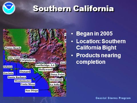 Southern California Began in 2005 Location: Southern California Bight Products nearing completion Coastal Storms Program
