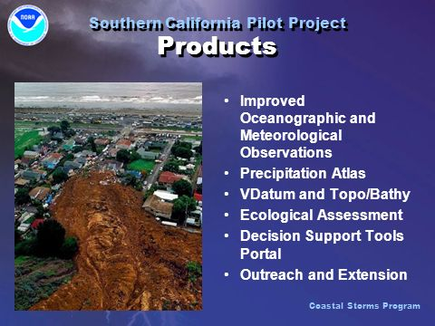 Southern California Pilot Project Products Improved Oceanographic and Meteorological Observations Precipitation Atlas VDatum and Topo/Bathy Ecological Assessment Decision Support Tools Portal Outreach and Extension Improved Oceanographic and Meteorological Observations Precipitation Atlas VDatum and Topo/Bathy Ecological Assessment Decision Support Tools Portal Outreach and Extension Coastal Storms Program
