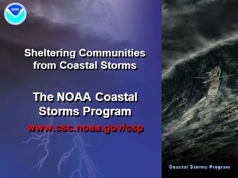 Sheltering Communities from Coastal Storms The NOAA Coastal Storms Program www.csc.noaa.gov/csp Sheltering Communities from Coastal Storms The NOAA Coastal Storms Program www.csc.noaa.gov/csp Coastal Storms Program