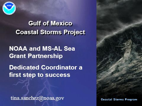 Gulf of Mexico Coastal Storms Project Gulf of Mexico Coastal Storms Project Coastal Storms Program NOAA and MS-AL Sea Grant Partnership Dedicated Coordinator a first step to success tina.sanchez@noaa.gov