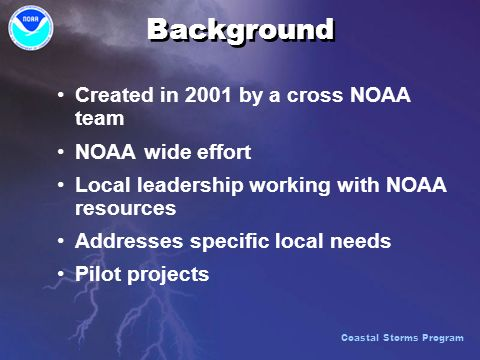 Background Created in 2001 by a cross NOAA team NOAA wide effort Local leadership working with NOAA resources Addresses specific local needs Pilot projects Coastal Storms Program