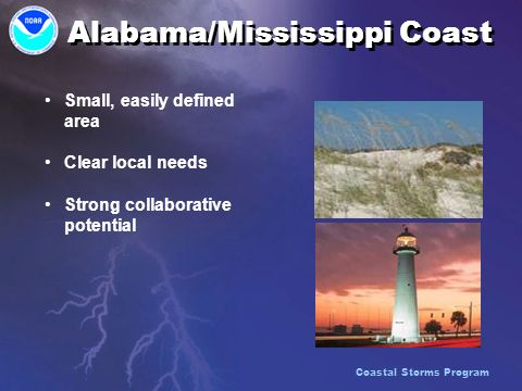 Alabama/Mississippi Coast Small, easily defined area Clear local needs Strong collaborative potential Small, easily defined area Clear local needs Strong collaborative potential Coastal Storms Program