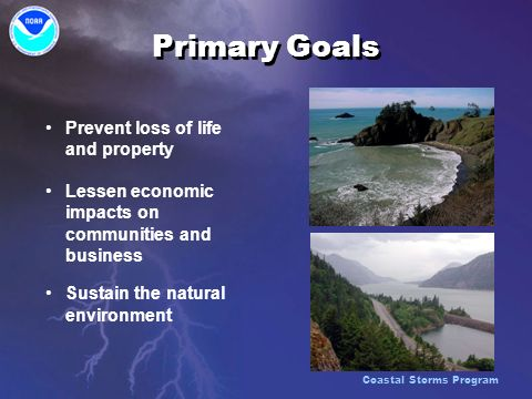 Primary Goals Prevent loss of life and property Lessen economic impacts on communities and business Sustain the natural environment Prevent loss of life and property Lessen economic impacts on communities and business Sustain the natural environment Coastal Storms Program