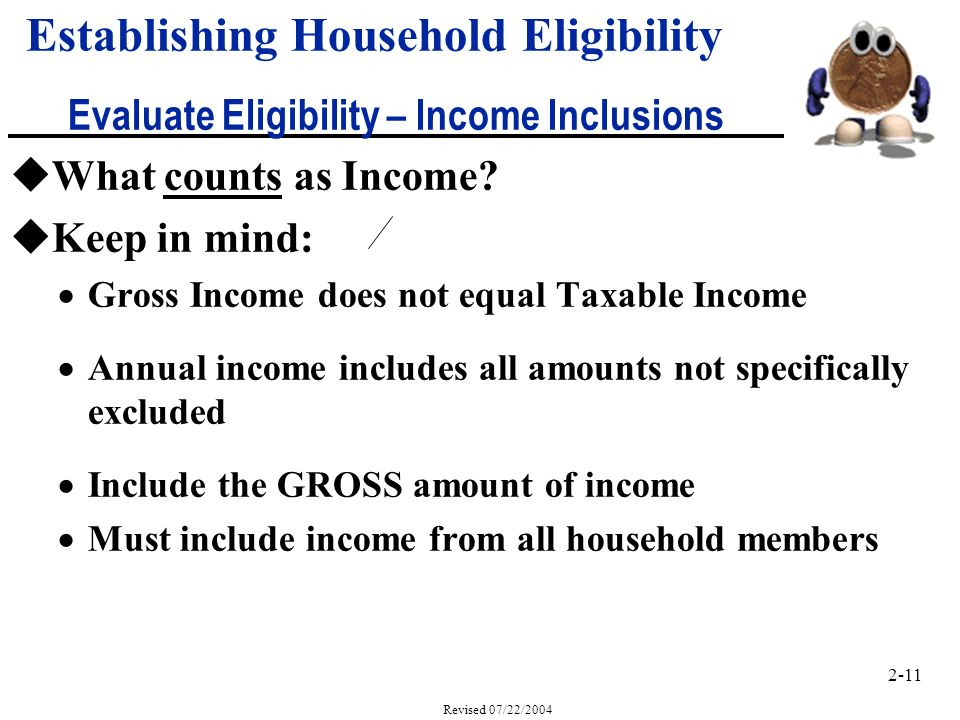 2-11 Revised 07/22/2004 Establishing Household Eligibility Evaluate Eligibility – Income Inclusions uWhat counts as Income.