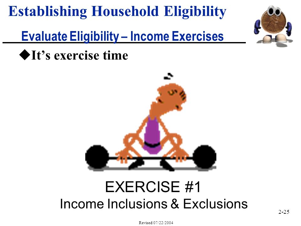 2-25 Revised 07/22/2004 uIts exercise time Establishing Household Eligibility Evaluate Eligibility – Income Exercises EXERCISE #1 Income Inclusions & Exclusions