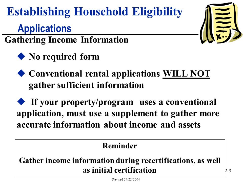 2-3 Revised 07/22/2004 Gathering Income Information uNo required form uConventional rental applications WILL NOT gather sufficient information u If your property/program uses a conventional application, must use a supplement to gather more accurateinformation about income and assets Reminder Gather income information during recertifications, as well as initial certification Establishing Household Eligibility Applications