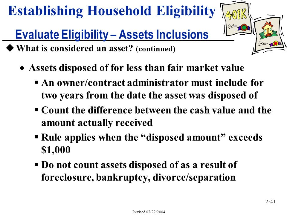2-41 Revised 07/22/2004 Establishing Household Eligibility Evaluate Eligibility – Assets Inclusions uWhat is considered an asset.