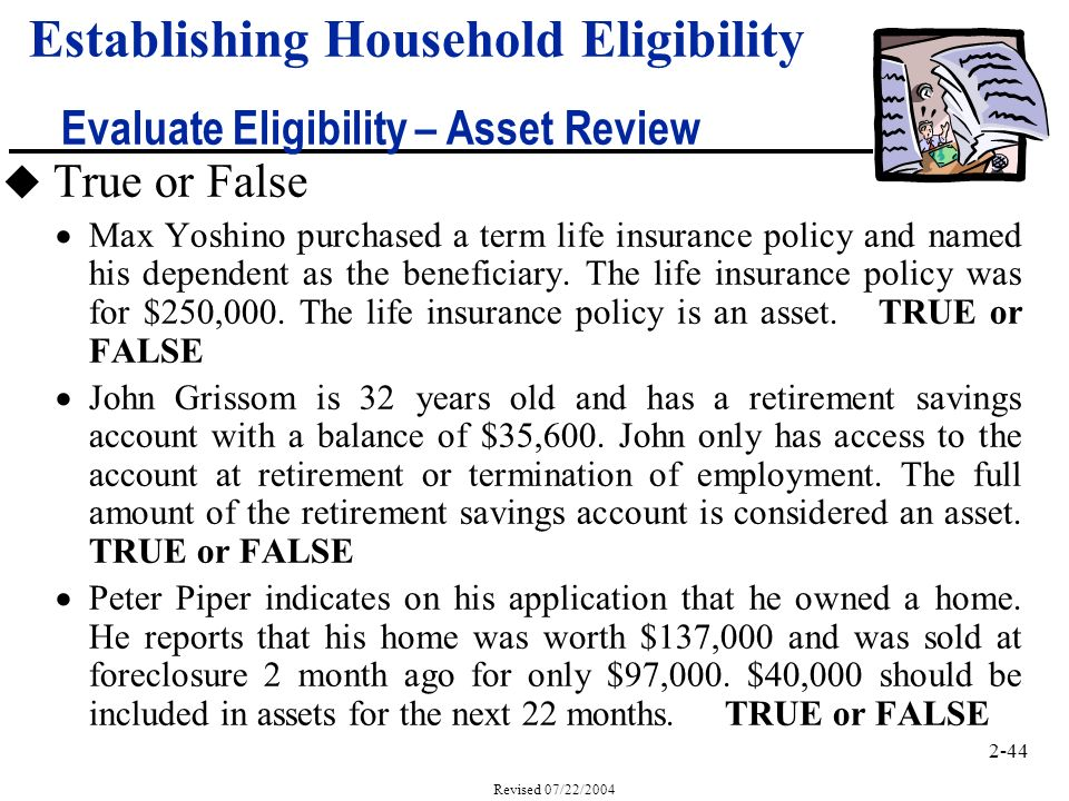 2-44 Revised 07/22/2004 Establishing Household Eligibility Evaluate Eligibility – Asset Review u True or False Max Yoshino purchased a term life insurance policy and named his dependent as the beneficiary.