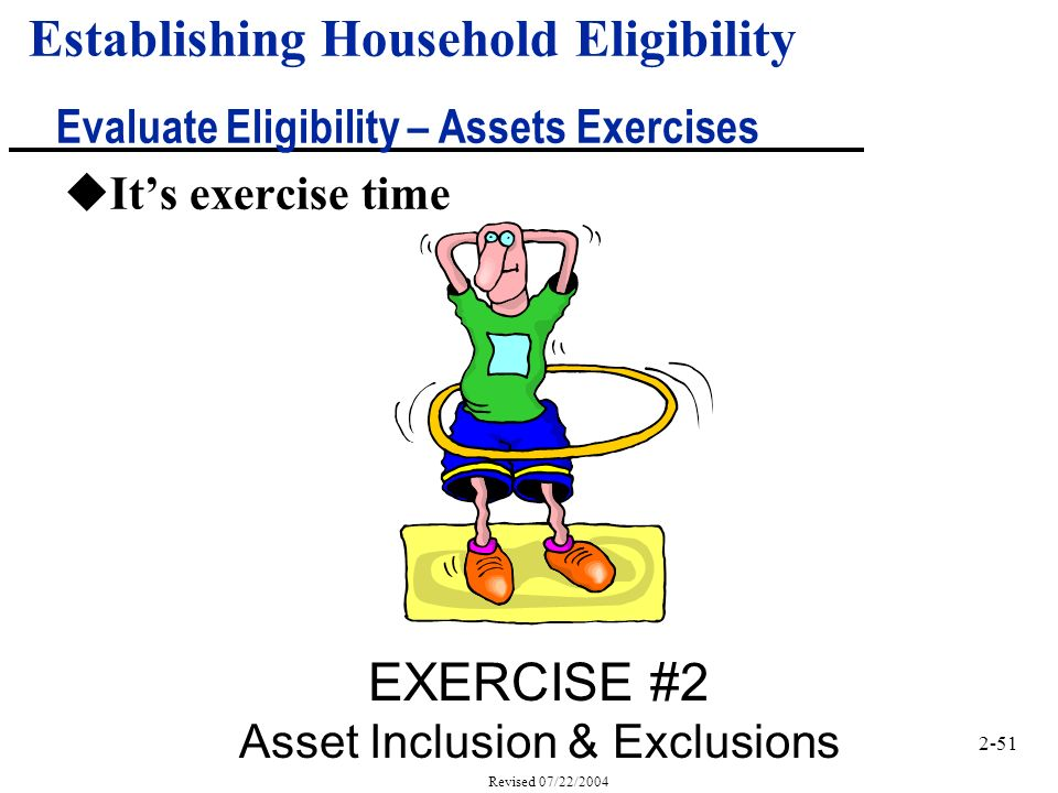 2-51 Revised 07/22/2004 uIts exercise time EXERCISE #2 Asset Inclusion & Exclusions Establishing Household Eligibility Evaluate Eligibility – Assets Exercises