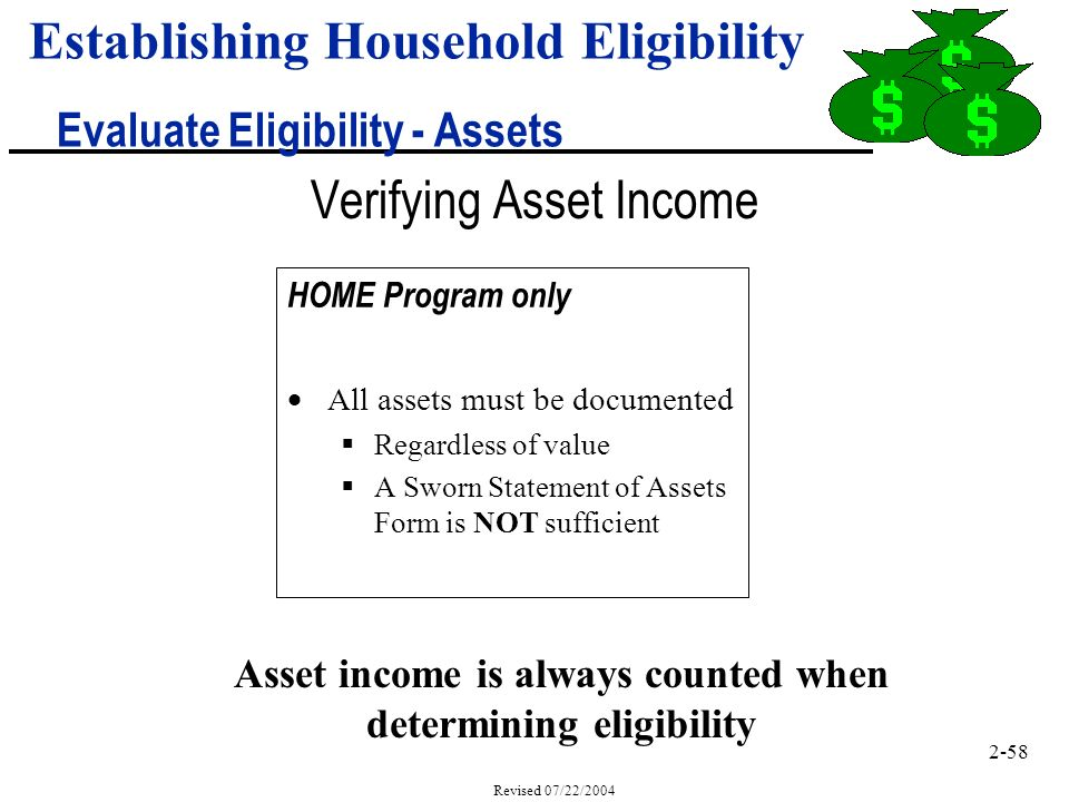 2-58 Revised 07/22/2004 Verifying Asset Income HOME Program only All assets must be documented Regardless of value A Sworn Statement of Assets Form is NOT sufficient Asset income is always counted when determining eligibility Establishing Household Eligibility Evaluate Eligibility - Assets